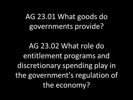 AG 23.01 What goods do governments provide? AG 23.02 What role do entitlement programs and discretionary spending play in the government's regulation of.