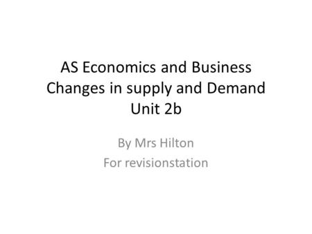 AS Economics and Business Changes in supply and Demand Unit 2b By Mrs Hilton For revisionstation.