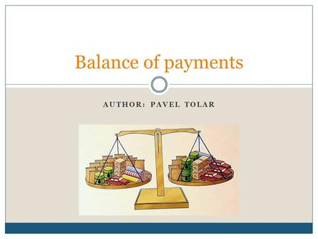 AUTHOR: PAVEL TOLAR Balance of payments. Balance of payments – general description Balance of payments accounts are an accounting record of all monetary.