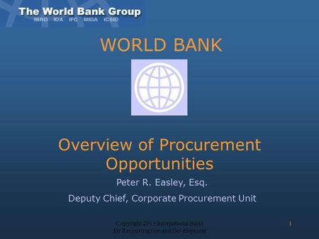 WORLD BANK Overview of Procurement Opportunities Peter R. Easley, Esq. Deputy Chief, Corporate Procurement Unit Copyright 2013 International Bank for Reconstruction.