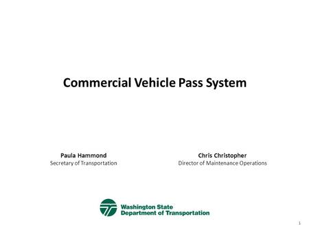Commercial Vehicle Pass System Paula Hammond Secretary of Transportation Chris Christopher Director of Maintenance Operations 1.