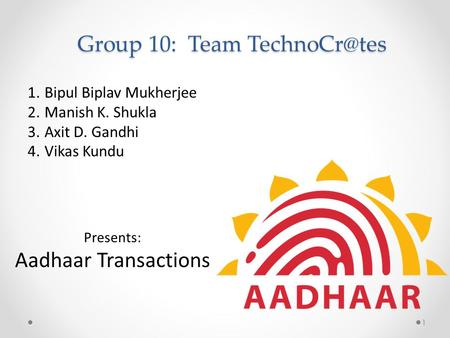 Group 10: Team 1.Bipul Biplav Mukherjee 2.Manish K. Shukla 3.Axit D. Gandhi 4.Vikas Kundu Presents: Aadhaar Transactions 1.