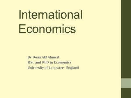 International Economics Dr Doaa Akl Ahmed MSc and PhD in Economics University of Leicester - England.