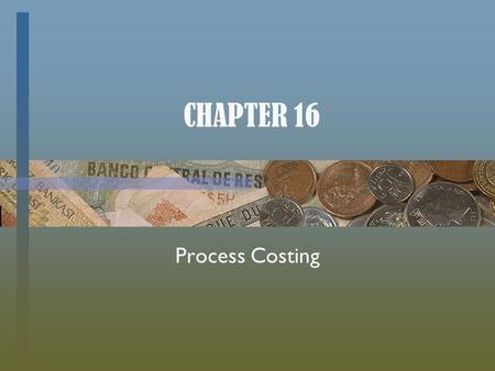 CHAPTER 16 Process Costing. Cost Accounting Systems determine the costs associated with products (or services). _________ Cost System (last chapter) used.