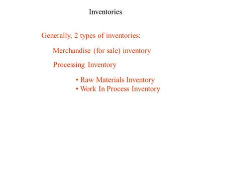 Inventories Generally, 2 types of inventories: Merchandise (for sale) inventory Processing Inventory Raw Materials Inventory Work In Process Inventory.