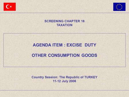 AGENDA ITEM : EXCISE DUTY OTHER CONSUMPTION GOODS SCREENING CHAPTER 16 TAXATION Country Session: The Republic of TURKEY 11-12 July 2006.