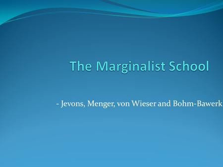 - Jevons, Menger, von Wieser and Bohm-Bawerk. Marginalist School The paradox of water and diamonds Value comes from peoples demand and scarceness of goods.