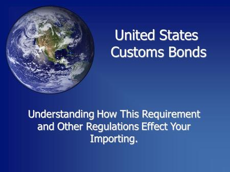Understanding How This Requirement and Other Regulations Effect Your Importing. United States Customs Bonds Customs Bonds.
