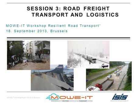 MOWE-IT Workshop Road, 18.9.2013, Brussels MOWE-IT Workshop Resilient Road Transport 18. September 2013, Brussels SESSION 3: ROAD FREIGHT TRANSPORT ANDLOGISTICS.