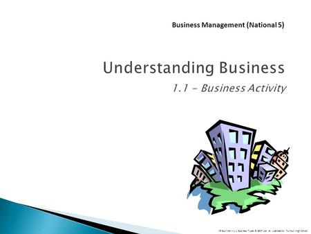 Understanding Business 1.1 - Business Activity Business Management (National 5) N5 Bus Man – 1.1: Business Types © BEST Ltd # Licensed to: Turnbull High.