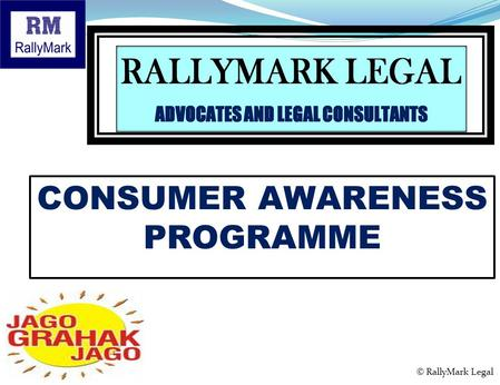 CONSUMER AWARENESS PROGRAMME Presents © RallyMark Legal.