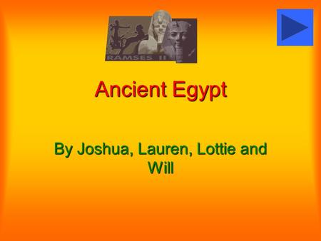 Ancient Egypt By Joshua, Lauren, Lottie and Will.
