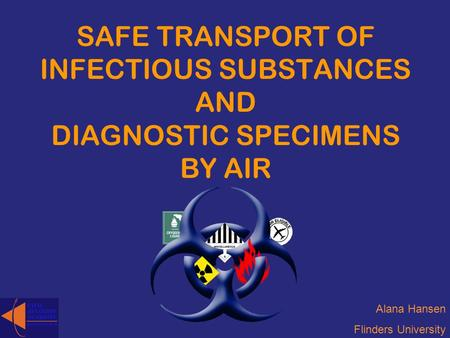SAFE TRANSPORT OF INFECTIOUS SUBSTANCES AND DIAGNOSTIC SPECIMENS BY AIR Alana Hansen Flinders University.