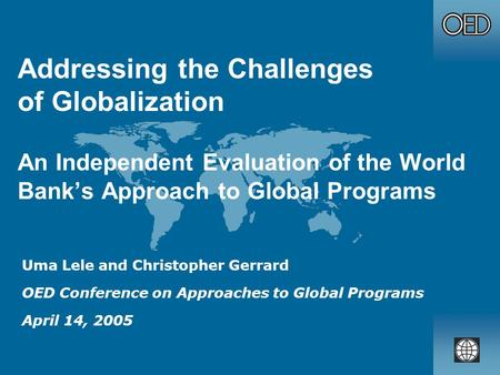 Addressing the Challenges of Globalization An Independent Evaluation of the World Banks Approach to Global Programs Uma Lele and Christopher Gerrard OED.