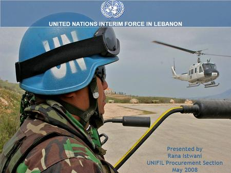 UNITED NATIONS INTERIM FORCE IN LEBANON Presented by Rana Istwani UNIFIL Procurement Section May 2008.