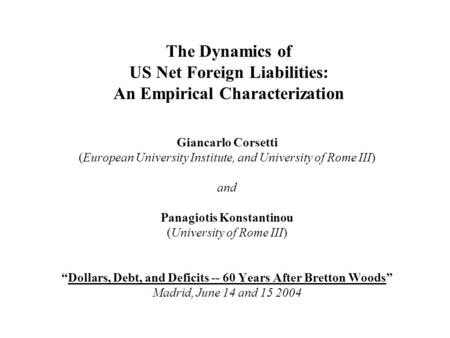 The Dynamics of US Net Foreign Liabilities: An Empirical Characterization Giancarlo Corsetti (European University Institute, and University of Rome III)