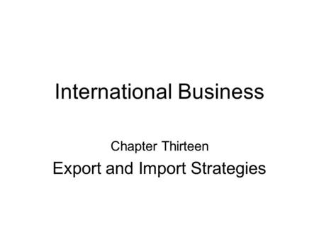 International Business Chapter Thirteen Export and Import Strategies.