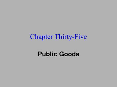 Chapter Thirty-Five Public Goods. u 35: Public Goods u 36: Asymmetric Information u 17: Auctions u 33: Law & Economics u 34: Information Technology u.