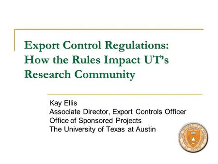 Export Control Regulations: How the Rules Impact UTs Research Community Kay Ellis Associate Director, Export Controls Officer Office of Sponsored Projects.