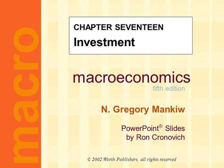 Macroeconomics fifth edition N. Gregory Mankiw PowerPoint ® Slides by Ron Cronovich macro © 2002 Worth Publishers, all rights reserved CHAPTER SEVENTEEN.
