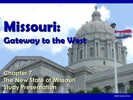 ©2009 Clairmont Press Missouri: Gateway to the West Chapter 7 The New State of Missouri Study Presentation.