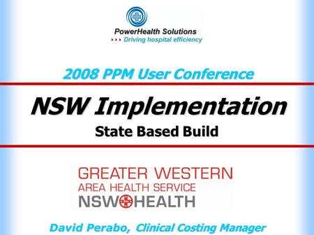 NSW Implementation 2008 PPM User Conference David Perabo, Clinical Costing Manager State Based Build.