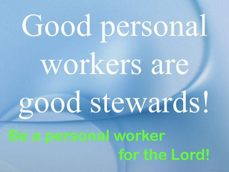 Good personal workers are good stewards! Be a personal worker for the Lord!