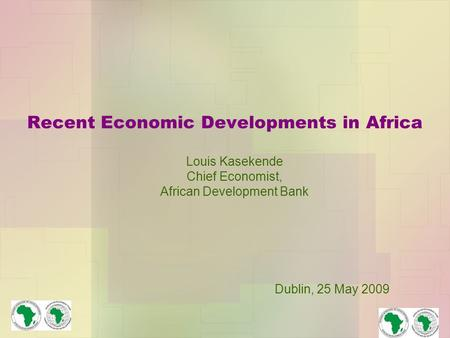 Recent Economic Developments in Africa Louis Kasekende Chief Economist, African Development Bank Dublin, 25 May 2009.