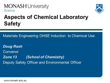 Www.monash.edu.au Aspects of Chemical Laboratory Safety Materials Engineering OHSE Induction to Chemical Use Doug Rash Convenor Zone 13 (School of Chemistry)