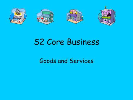 S2 Core Business Goods and Services. Todays Learning Intention Identify what a Good and a Service is and recognise the difference between both Understand.
