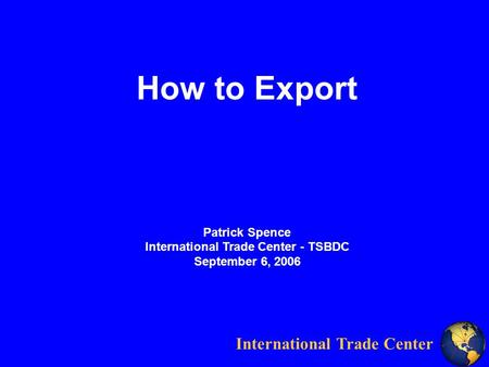 International Trade Center How to Export Patrick Spence International Trade Center - TSBDC September 6, 2006.