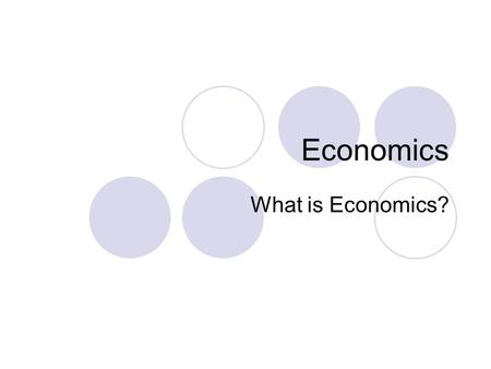 Economics What is Economics? Study of how people meet their needs by making, distributing, and using goods and services. Peoples needs are met by using.