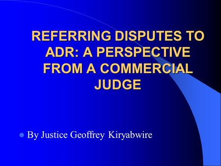 REFERRING DISPUTES TO ADR: A PERSPECTIVE FROM A COMMERCIAL JUDGE By Justice Geoffrey Kiryabwire.