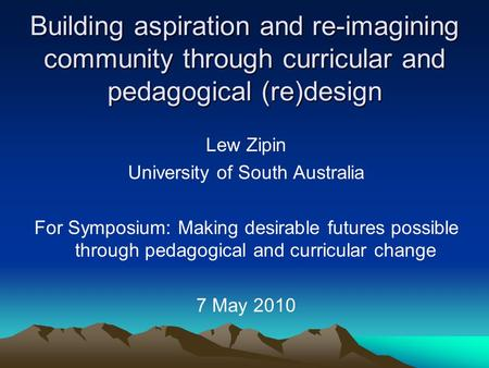 Building aspiration and re-imagining community through curricular and pedagogical (re)design Lew Zipin University of South Australia For Symposium: Making.