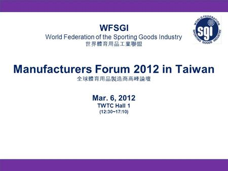 WFSGI World Federation of the Sporting Goods Industry Manufacturers Forum 2012 in Taiwan Mar. 6, 2012 TWTC Hall 1 (12:30~17:10)