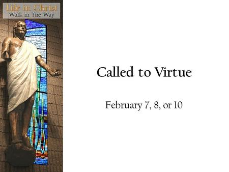 Called to Virtue February 7, 8, or 10. Question What does it mean to you to be good?