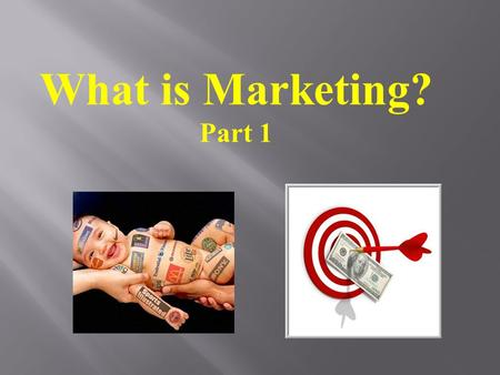 What is Marketing? Part 1. What is the first thing that comes to your mind when you hear the word.......? MARKETING.