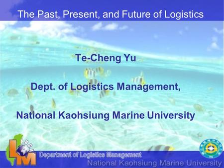 The Past, Present, and Future of Logistics Te-Cheng Yu Dept. of Logistics Management, National Kaohsiung Marine University.