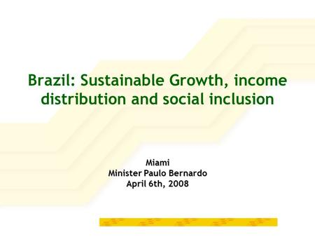 Brazil: Sustainable Growth, income distribution and social inclusion Miami Minister Paulo Bernardo April 6th, 2008.