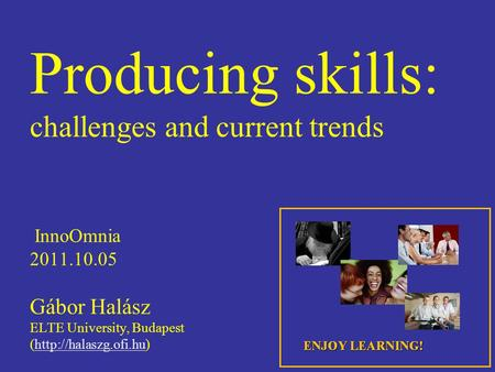 Producing skills: challenges and current trends InnoOmnia 2011.10.05 Gábor Halász ELTE University, Budapest (http://halaszg.ofi.hu)http://halaszg.ofi.hu.