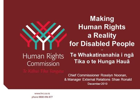 Making Human Rights a Reality for Disabled People – Te Whakatinanahia i ngā Tika o te Hunga Hauā Chief Commissioner Rosslyn Noonan, & Manager External.