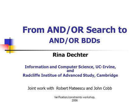 Verification/constraints workshop, 2006 From AND/OR Search to AND/OR BDDs Rina Dechter Information and Computer Science, UC-Irvine, and Radcliffe Institue.