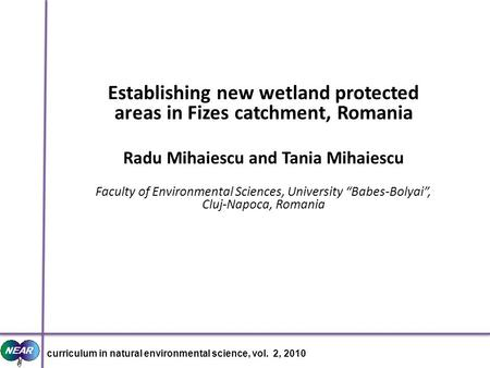 Establishing new wetland protected areas in Fizes catchment, Romania Radu Mihaiescu and Tania Mihaiescu Faculty of Environmental Sciences, University Babes-Bolyai,