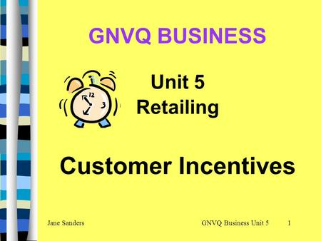 GNVQ Business Unit 5Jane Sanders1 GNVQ BUSINESS Unit 5 Retailing Customer Incentives.