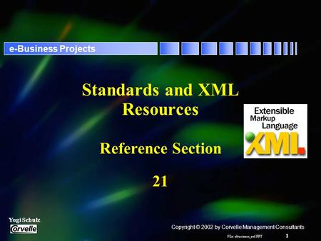 File: ebusiness_ref.PPT 1 Yogi Schulz e-Business Projects Standards and XML Resources Reference Section 21 Copyright © 2002 by Corvelle Management Consultants.