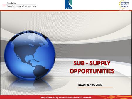 CAPACITY BUILDING TOWARDS KNOWLEDGE BASED ECONOMY Project financed by Austrian Development Cooperation SUB - SUPPLY OPPORTUNITIES David Banks, 2009.