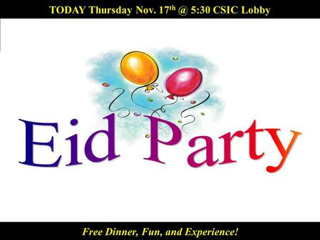 5:30 CSIC Lobby Free Dinner and Fun! TODAY Thursday Nov. 17 5:30 CSIC Lobby Free Dinner, Fun, and Experience!