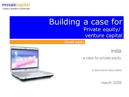 Building a case for Private equity/ venture capital Private equity india - a case for private equity a discussion document march, 2008.