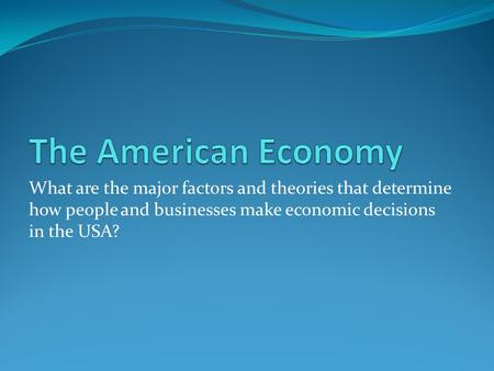 The American Economy What are the major factors and theories that determine how people and businesses make economic decisions in the USA?