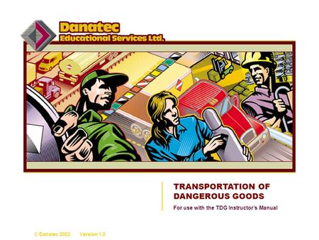TRANSPORTATION OF DANGEROUS GOODS © Danatec 2002 Version 1.0 For use with the TDG Instructors Manual.